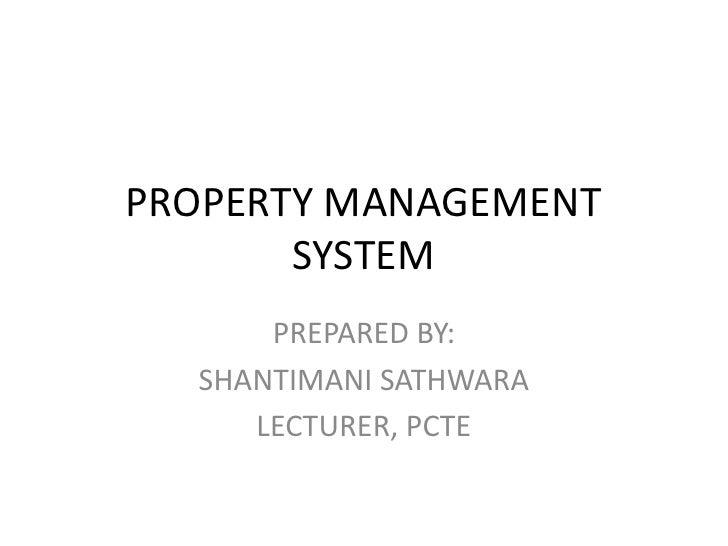 PROPERTY MANAGEMENT SYSTEM<br />PREPARED BY:<br />SHANTIMANI SATHWARA<br />LECTURER, PCTE<br />