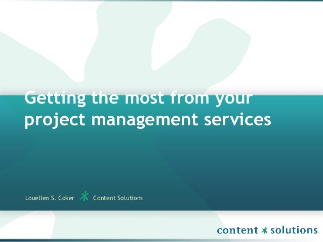 Getting the most from yourproject management servicesLouellen S. Coker Content Solutions