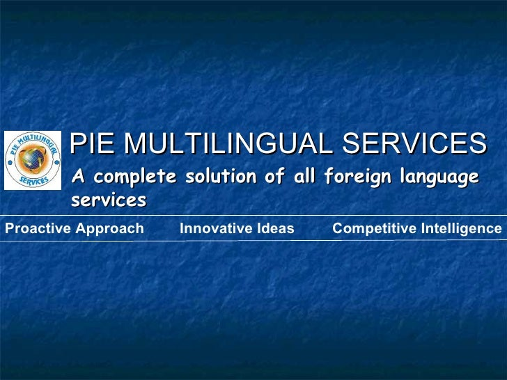 PIE MULTILINGUAL SERVICES A complete solution of all foreign language services Proactive Approach Innovative Ideas Competi...