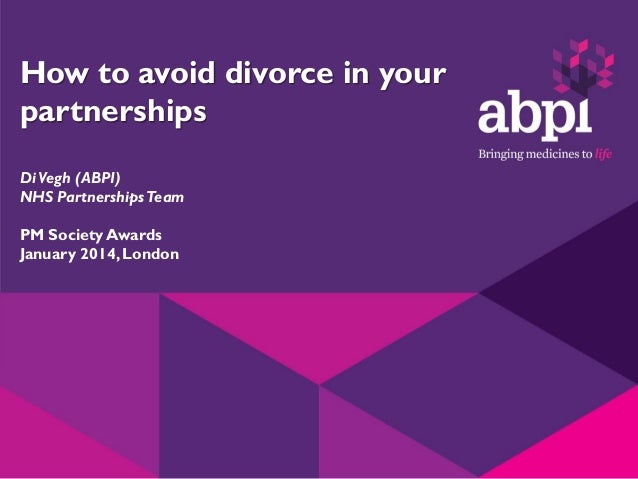 How to avoid divorce in your partnerships Di Vegh (ABPI) NHS Partnerships Team PM Society Awards January 2014, London