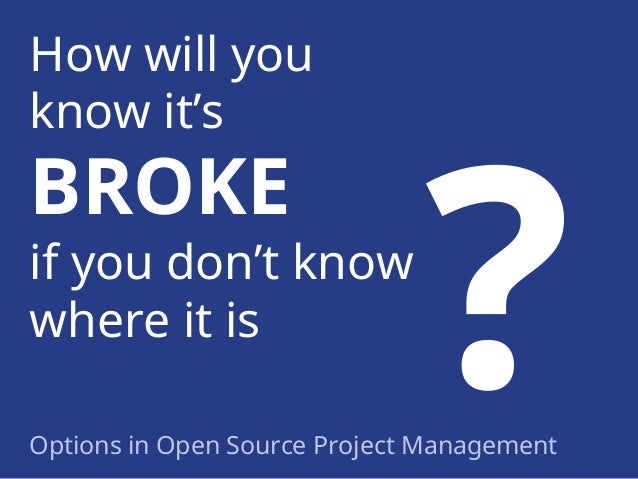 How will you know it's  BROKE  if you don't know where it is Options in Open Source Project Management