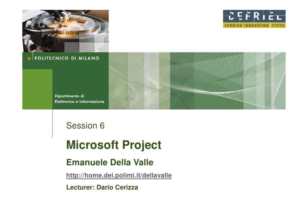 Session 6  Microsoft Project Emanuele Della Valle http://home.dei.polimi.it/dellavalle Lecturer: Dario Cerizza