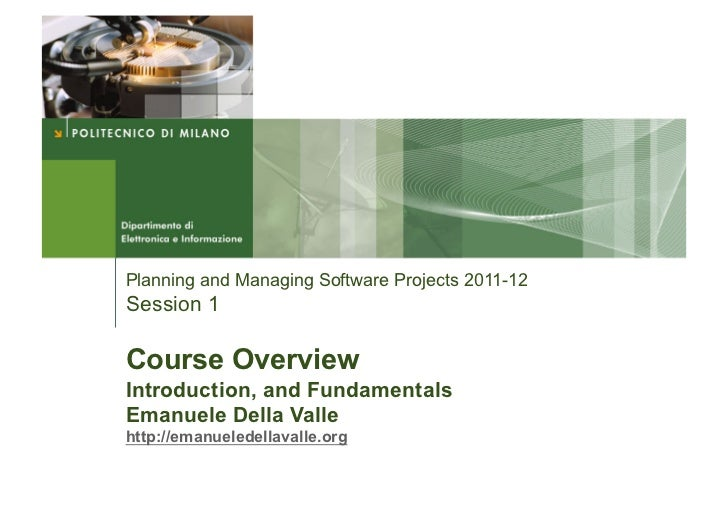 Planning and Managing Software Projects 2011-12Session 1Course OverviewIntroduction, and FundamentalsEmanuele Della Valleh...