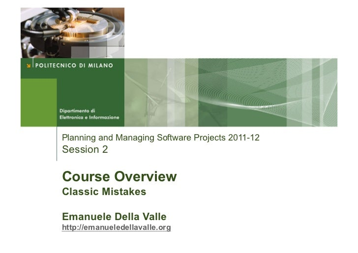 Planning and Managing Software Projects 2011-12Session 2Course OverviewClassic MistakesEmanuele Della Vallehttp://emanuele...