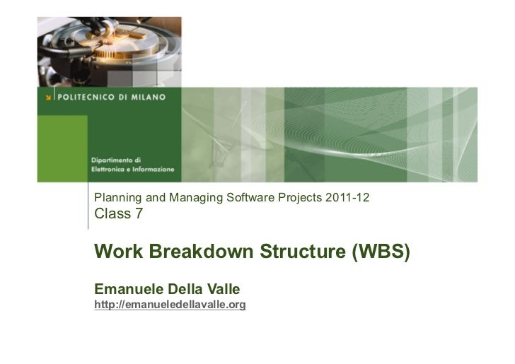 Planning and Managing Software Projects 2011-12Class 7Work Breakdown Structure (WBS)Emanuele Della Vallehttp://emanueledel...