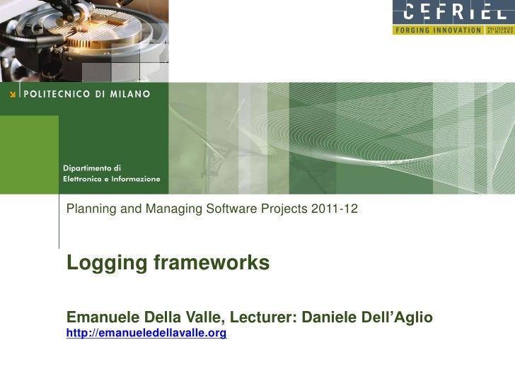 Planning and Managing Software Projects 2011-12Logging frameworksEmanuele Della Valle, Lecturer: Daniele Dell'Agliohttp://...