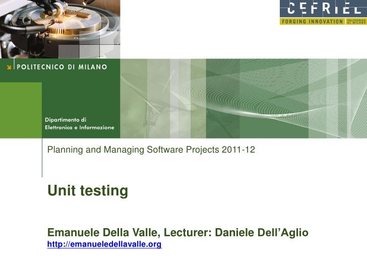 Planning and Managing Software Projects 2011-12Unit testingEmanuele Della Valle, Lecturer: Daniele Dell'Agliohttp://emanue...