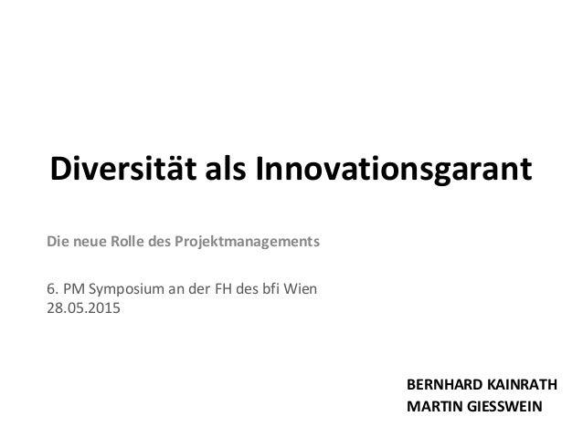 Die neue Rolle des Projektmanagements 6. PM Symposium an der FH des bfi Wien 28.05.2015 Diversität als Innovationsgarant B...
