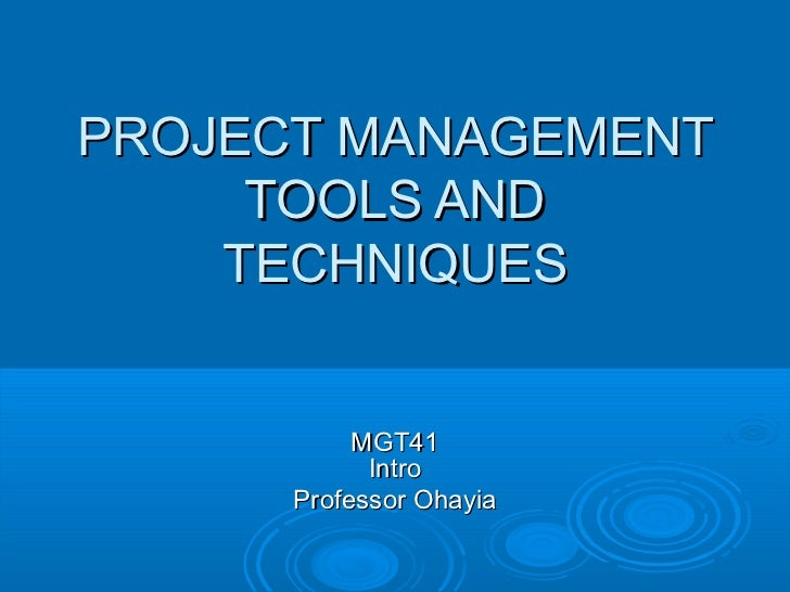 PROJECT MANAGEMENT     TOOLS AND    TECHNIQUES           MGT41            Intro      Professor Ohayia