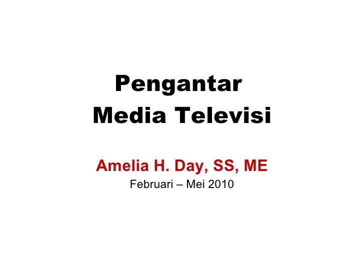 Pengantar  Media Televisi Amelia H. Day, SS, ME Februari – Mei 2010