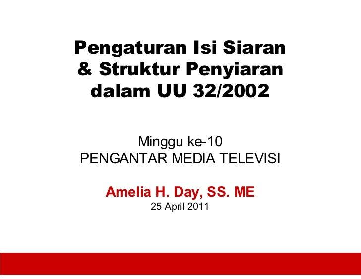 Pengaturan Isi Siaran& Struktur Penyiaran dalam UU 32/2002      Minggu ke-10PENGANTAR MEDIA TELEVISI   Amelia H. Day, SS. ...