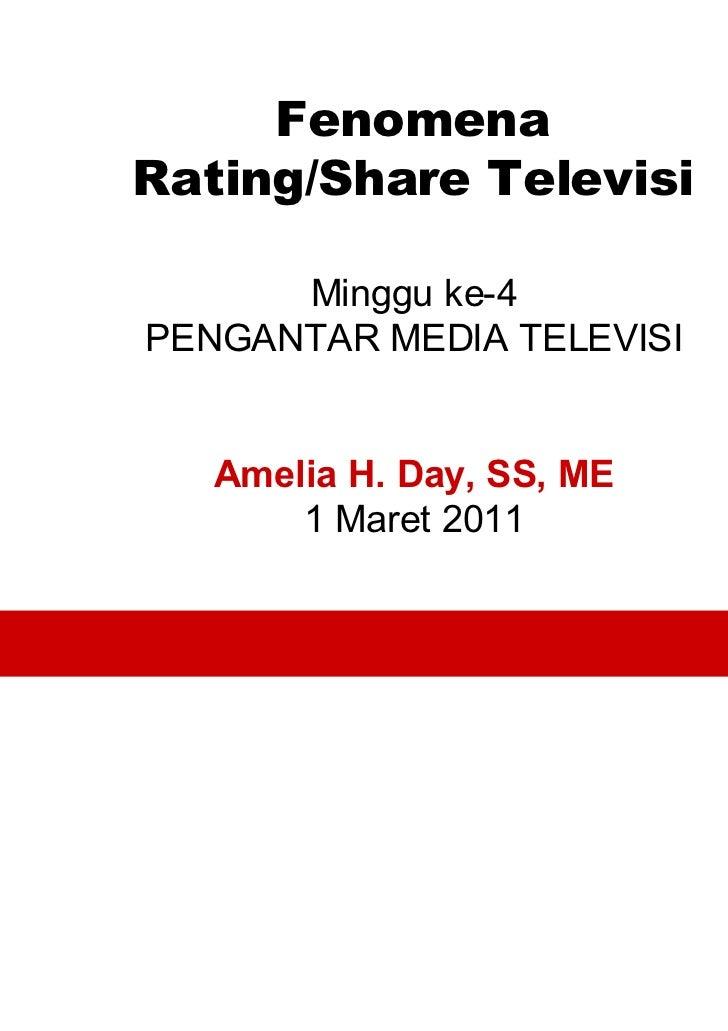 FenomenaRating/Share Televisi      Minggu ke-4PENGANTAR MEDIA TELEVISI   Amelia H. Day, SS, ME       1 Maret 2011         ...