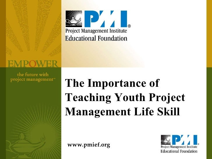 The Importance of Teaching Youth Project Management Life Skill www.pmief.org