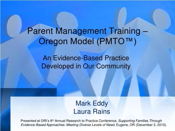 Parent Management Training – Oregon Model (PMTO™)<br />An Evidence-Based Practice Developed in Our Community<br />Mark Edd...