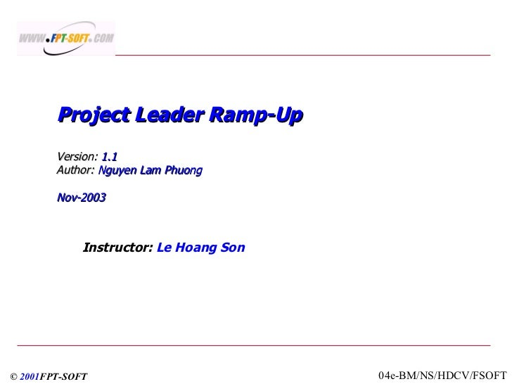 Project Leader Ramp-Up  Version:  1.1 Author:  Nguyen Lam Phuong Nov-2003 Instructor:  Le Hoang Son ©  2001 FPT-SOFT 04e-B...