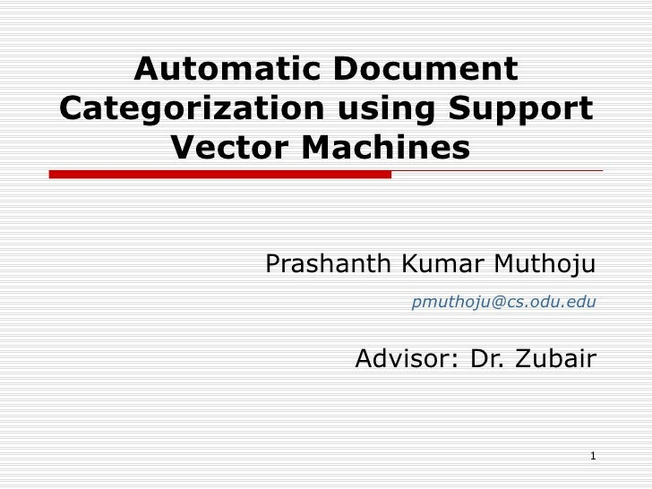 Automatic Document Categorization using Support Vector Machines  Prashanth Kumar Muthoju [email_address] Advisor: Dr. Zubair