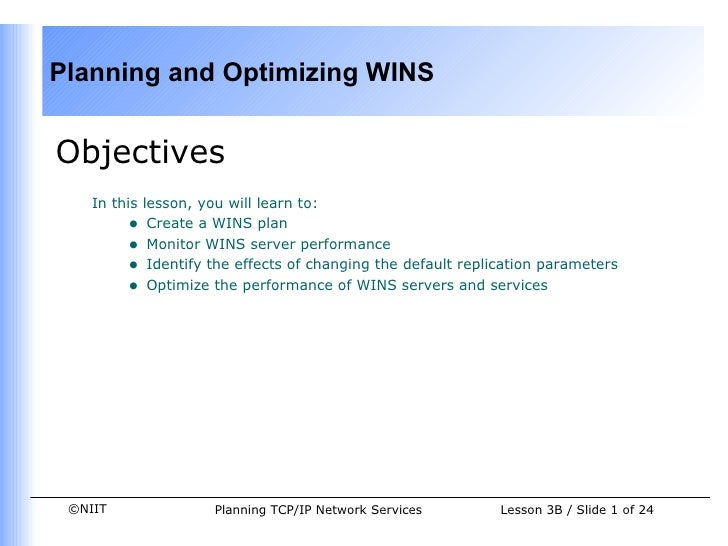 <ul><li>Objectives </li></ul><ul><ul><li>In this lesson, you will learn to: </li></ul></ul><ul><ul><ul><li>Create a WINS p...