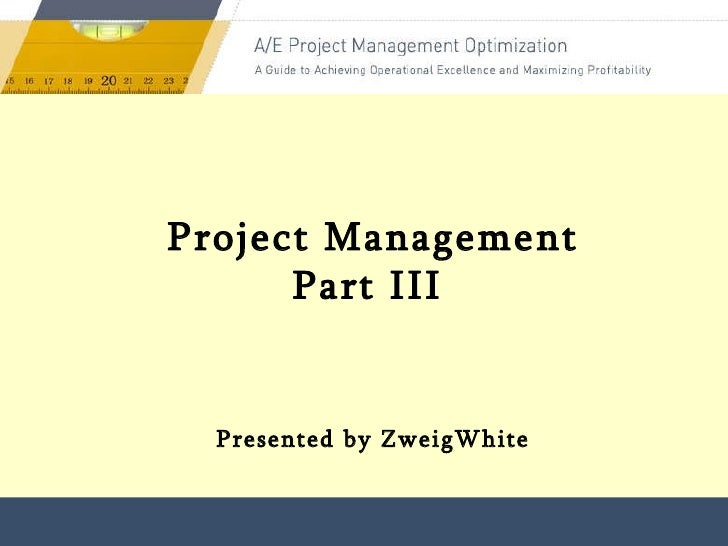 Presented by ZweigWhite Project Management Part III