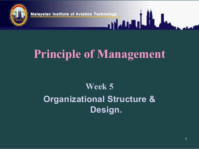 Malaysian Institute of Aviation Technology 1 Principle of Management Week 5 Organizational Structure & Design.