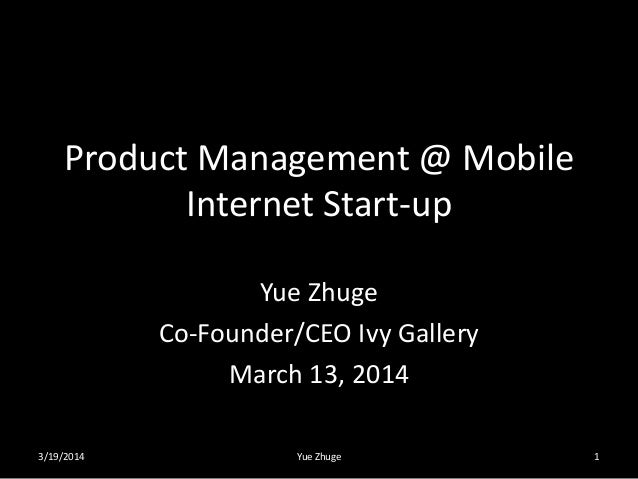 Product Management @ Mobile Internet Start-up Yue Zhuge Co-Founder/CEO Ivy Gallery March 13, 2014 3/19/2014 Yue Zhuge 1