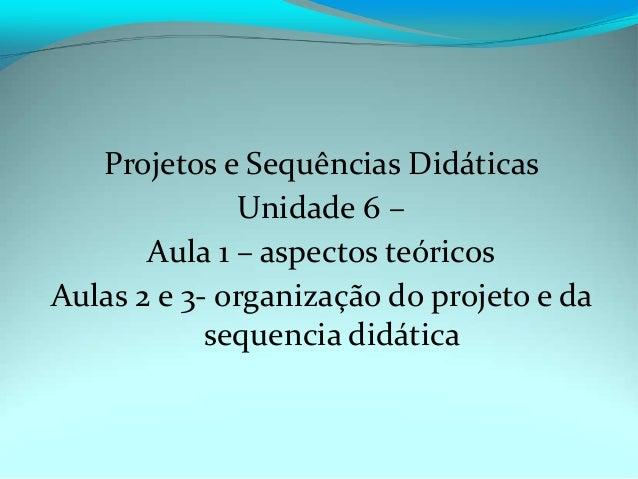 Projetos e Sequências Didáticas Unidade 6 – Aula 1 – aspectos teóricos Aulas 2 e 3- organização do projeto e da sequencia ...