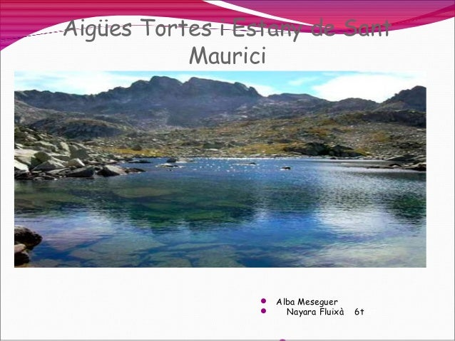 Aigües Tortes i Estany de Sant Maurici   Alba Meseguer  Nayara Fluixà  6t 6t