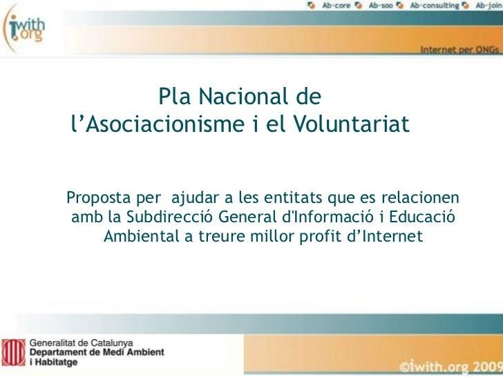 Pla Nacional de l'Asociacionisme i el Voluntariat   Proposta per ajudar a les entitats que es relacionen  amb la Subdirecc...