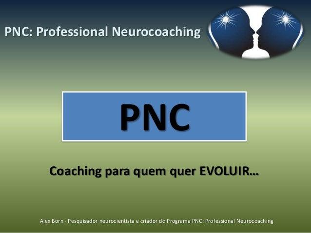 PNC: Professional Neurocoaching                                    PNC        Coaching para quem quer EVOLUIR…     Alex Bo...