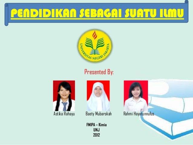 PENDIDIKAN SEBAGAI SUATU ILMU                       Presented By:       Astika Rahayu   Baety Mubarokah   Rahmi Hayatunnuf...