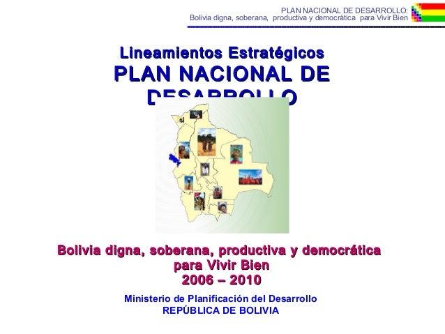 PLAN NACIONAL DE DESARROLLO: Bolivia digna, soberana, productiva y democrática para Vivir Bien Lineamientos EstratégicosLi...