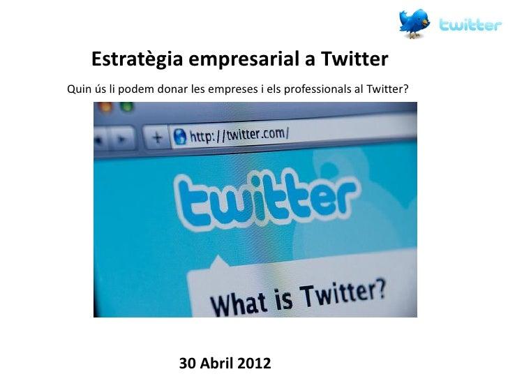 Estratègia empresarial a TwitterQuin ús li podem donar les empreses i els professionals al Twitter?                     30...