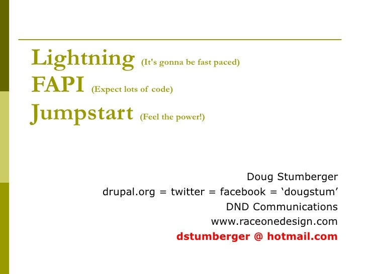 Lightning   (It's gonna be fast paced) FAPI   (Expect lots of code) Jumpstart   (Feel the power!) Doug Stumberger drupal.o...