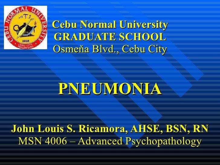 Cebu Normal University GRADUATE SCHOOL Osmeňa Blvd., Cebu City PNEUMONIA John Louis S. Ricamora, AHSE, BSN, RN MSN 4006 – ...