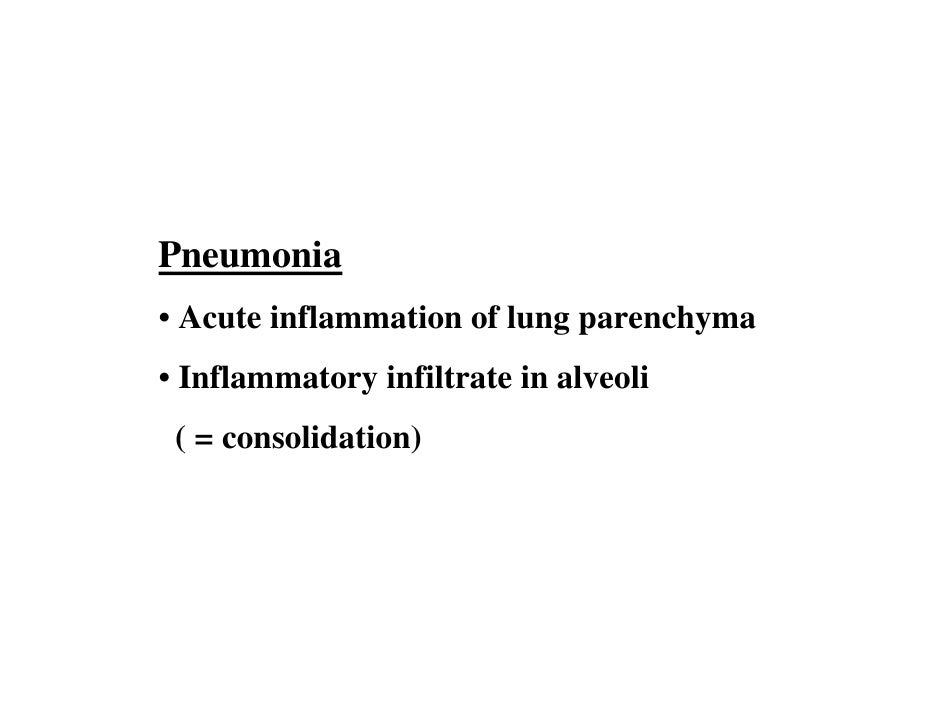 Pneumonia • Acute inflammation of lung parenchyma • Inflammatory infiltrate in alveoli  ( = consolidation)