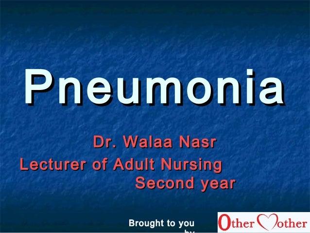 PneumoniaPneumonia Dr. Walaa NasrDr. Walaa Nasr Lecturer of Adult NursingLecturer of Adult Nursing Second yearSecond year ...