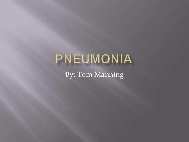 PNEUMONIA<br />By: Tom Manning<br />