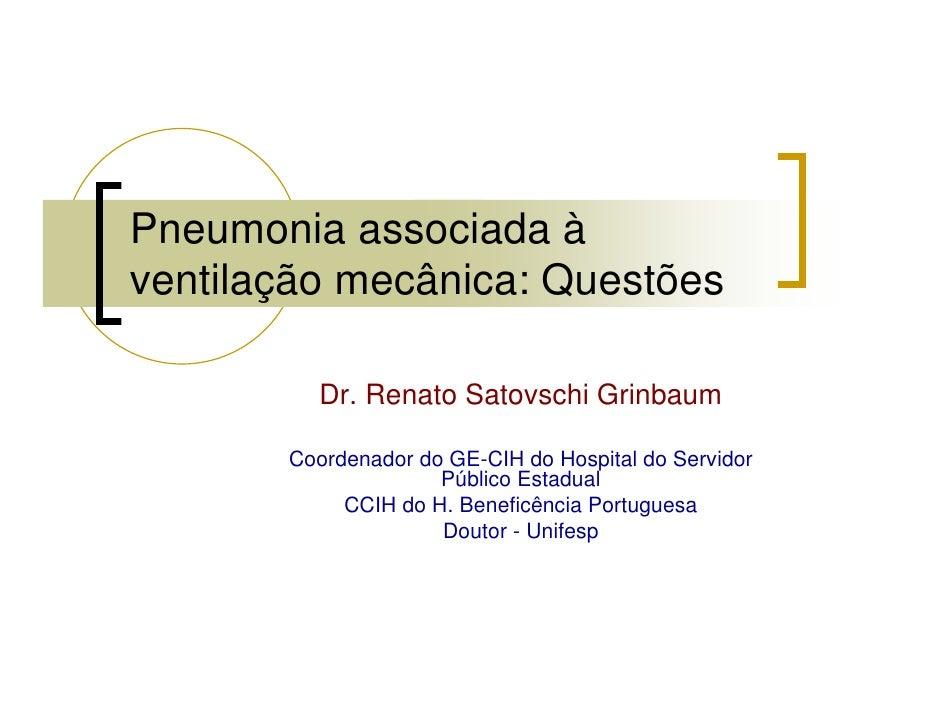 Pneumonia associada à ventilação mecânica: Questões           Dr. Renato Satovschi Grinbaum         Coordenador do GE-CIH ...