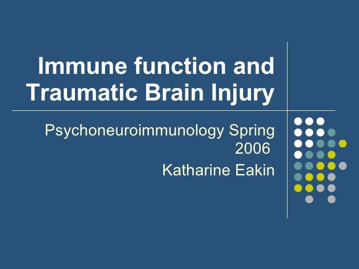 Immune function and Traumatic Brain Injury Psychoneuroimmunology Spring 2006  Katharine Eakin