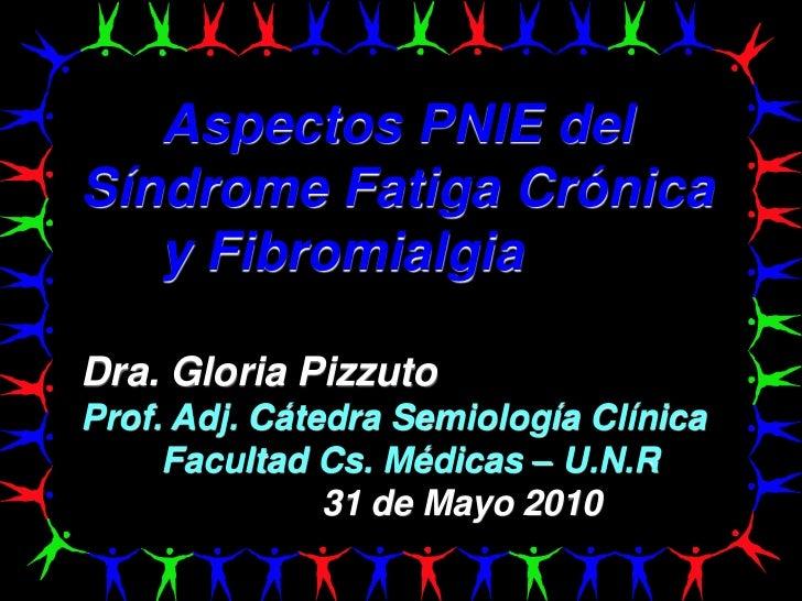 Aspectos PNIE delSíndrome Fatiga Crónica   y FibromialgiaDra. Gloria PizzutoProf. Adj. Cátedra Semiología Clínica     Facu...