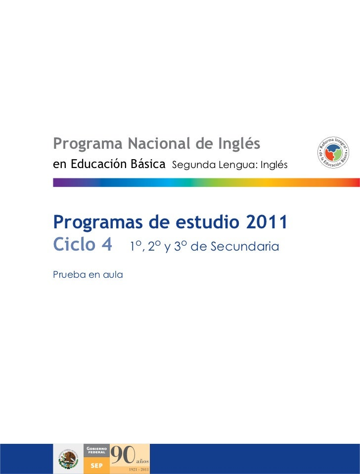 Programa Nacional de Inglésen Educación Básica   Segunda Lengua: InglésProgramas de estudio 2011Ciclo 4 1o, 2o y 3o de Sec...
