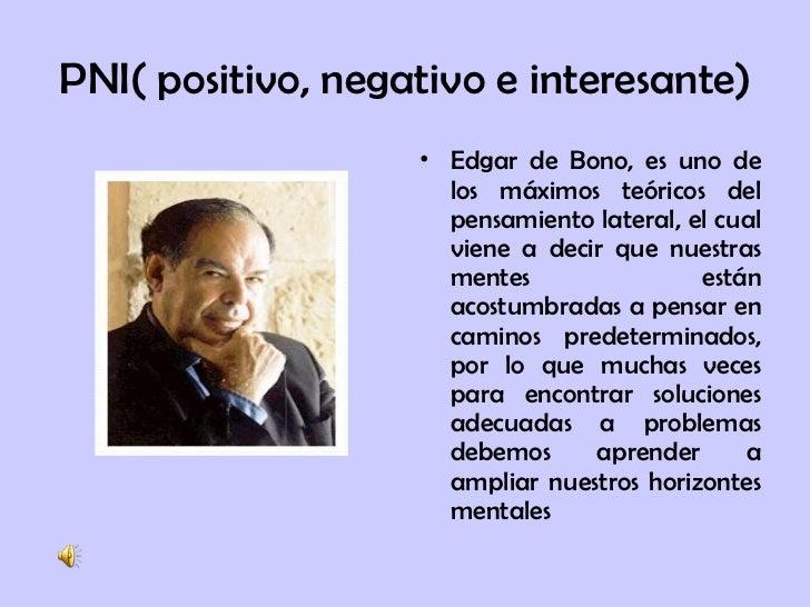PNI( positivo, negativo e interesante) <ul><li>Edgar de Bono, es uno de los máximos teóricos del pensamiento lateral, el c...