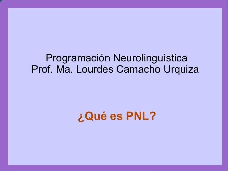 Programación Neurolinguìstica Prof. Ma. Lourdes Camacho Urquiza ¿Qué es PNL?