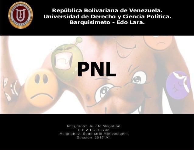 PNL República Bolivariana de Venezuela. Universidad de Derecho y Ciencia Política. Barquisimeto - Edo Lara. Integrante: Ju...