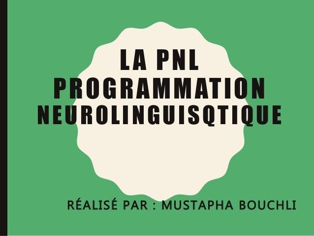 LA PNL PROGRAMMATION NEUROLINGUISQTIQUE RÉALISÉ PAR : MUSTAPHA BOUCHLI