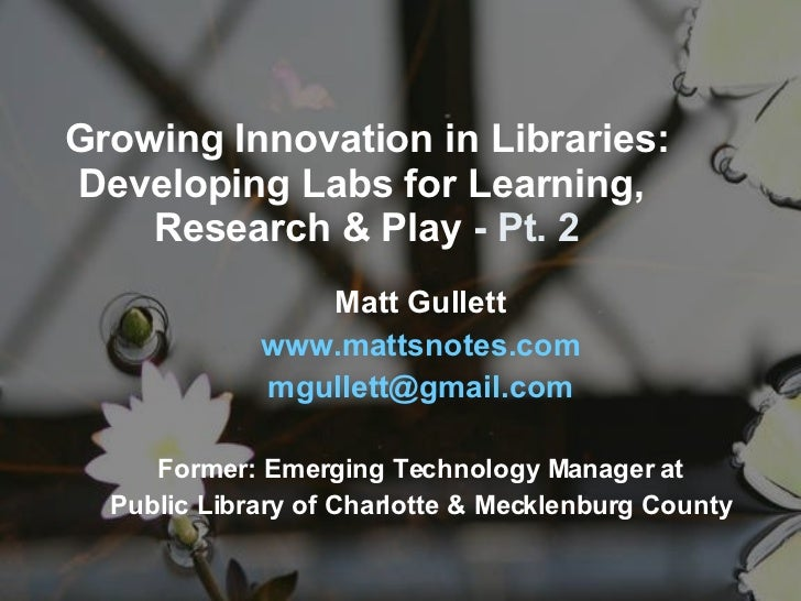 Growing Innovation in Libraries: Developing Labs for Learning,  Research & Play  - Pt. 2 Matt Gullett www. mattsnotes .com...