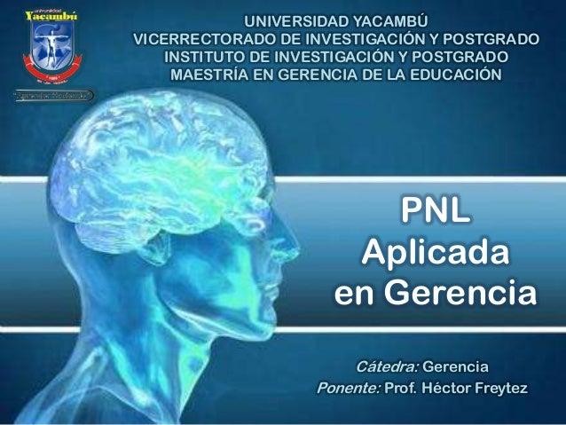 PNL Aplicada en Gerencia Cátedra: Gerencia Ponente: Prof. Héctor Freytez UNIVERSIDAD YACAMBÚ VICERRECTORADO DE INVESTIGACI...