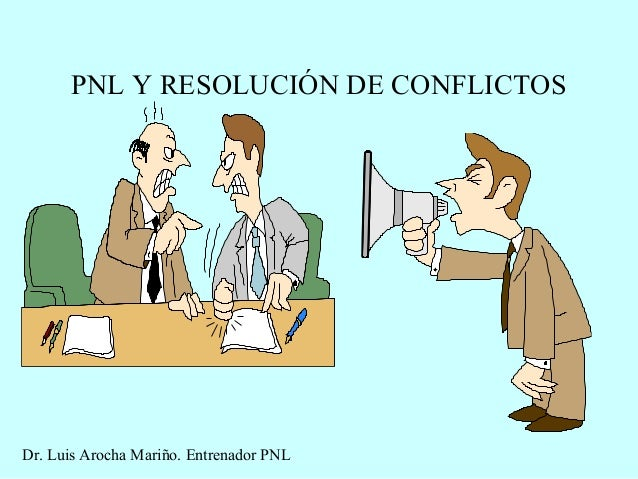 PNL Y RESOLUCIÓN DE CONFLICTOS Dr. Luis Arocha Mariño. Entrenador PNL