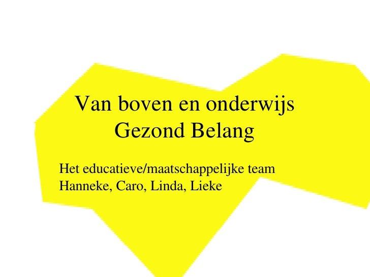 Van boven en onderwijs Gezond Belang Het educatieve/maatschappelijke team Hanneke, Caro, Linda, Lieke