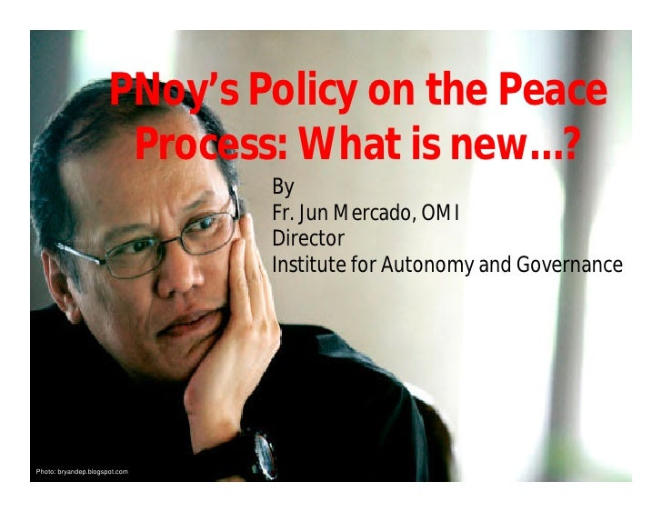 PNoy's Policy on the Peace                        Process: What is new…?                                By                ...