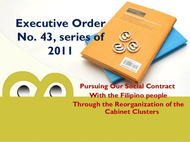Executive Order No. 43, series of 2011 Pursuing Our Social Contract With the Filipino people Through the Reorganization of...